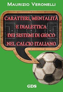 Copertina del libro di Caratteri, mentalità e dialettica dei sistemi di gioco nel calcio italiano