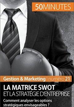 Livres Couvertures de La matrice SWOT et la stratégie d'entreprise: Comment analyser les options stratégiques envisageables ? (Gestion & Marketing t. 21)