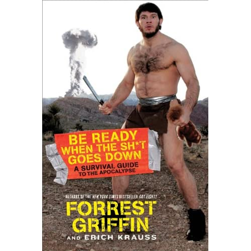 Forrest Griffins new book: Be Ready When the Sh*t Goes Down: A Survival Guide to the Apocalypse The MMA Digest