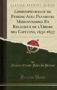 Correspondance de Peiresc Avec Plusieurs Missionnaires Et Religieux de L'Ordre Des Capucins, 1631-1637 (Classic Reprint)