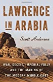 Lawrence in Arabia: War, Deceit, Imperial Folly and the Making of the Modern Middle East