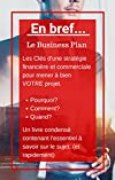 En bref... Le Business Plan: Les Clés d'une stratégie financière et commerciale pour mener à bien VOTRE projet.