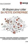 50 étapes pour créer sa petite entreprise: Stratégie, business plan, structure juridique... Comment bien démarrer pour réus