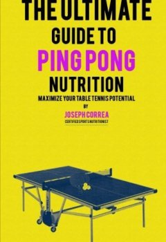 Livres Couvertures de The Ultimate Guide to Ping Pong Nutrition: Maximize Your Table Tennis Potential by Joseph Correa (Certified Sports Nutritionist) (2014-07-11)