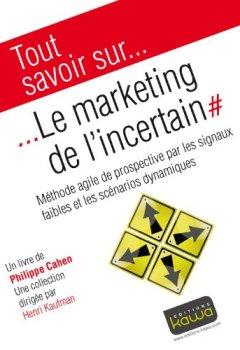 Livres Couvertures de Tout savoir sur... Le Marketing de l'incertain: Méthode agile de prospective par les signaux faibles et les scénarios dynamiques