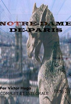 NOTRE-DAME-DE-PARIS ÉDITION ILLUSTRÉE 2017 (COMPLET ET INTÉGRALE): Contient également la biographie de l'auteur de Indie Author