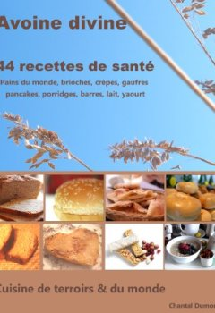 Telecharger Avoine divine, 44 recettes de santé : pains du monde, brioches, crêpes, gaufres  pancakes, porridges, barres, lait, yaourt de Chantal Dumont