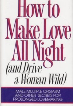 Livres Couvertures de How to Make Love All Night (And Drive a Woman Wild : Male Multiple Orgasm and Other Secrets for Prolonged Lovemaking) by Barbara Keesling (1994-08-01)