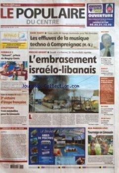 POPULAIRE DU CENTRE (LE) [No 163] du 17/07/2006 - FORMULE 1 - SCHUMI PRINCE DE MAGNY-COURS - TOUR DE FRANCE - 3E VICTOIRE D'ETAPE FRANCAISE - ATHLETISME - TROIS MEDAILLES POUR LE LIMOUSIN - PROPOS D'UN JOUR - EPO - RAVE PARTY - TROIS NUITS DE TAPAGE INATTENDU POUR LES RIVERAINS - LES EFFLUVES DE LA MUSIQUE TECHNO A COMPREIGNAC H.-V. - PROCHE-ORIENT - ISRAEL S'ACHARNE LE HEZBOLLAH RIPOSTE - L'EMBRASEMENT ISRAELO-LIBANAIS - HOLLANDE - UN APPEL AU PRG ET AU MRC POUR LA PRESIDENTIELLE - SARKOZY - U de Indie Author