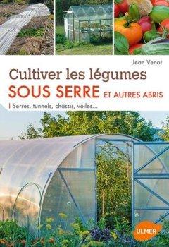 Livres Couvertures de Cultiver les légumes sous serre et autres abris : Serres, tunnels, châssis, voiles...