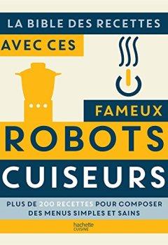 Livres Couvertures de La bible des recettes avec ces fameux Robots Cuiseurs: Plus de 200 recettes pour composer des menus simples et sains