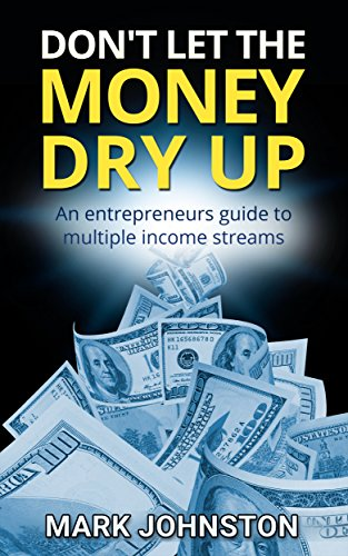 Don't Let The Money Dry Up: An Entrepreneurs Guide To Multiple Income Streams (Quit Your Job & Work From Home Book 1)