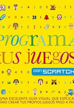 Portada del libro dePrograma tus juegos con Scratch: Una excelente guía visual que explica como crear tus propios juegos paso a paso (Educativo)