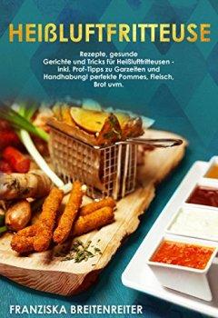 Buchdeckel von Heißluftfritteuse: Rezepte, gesunde Gerichte und Tricks für Heißluftfritteusen - inkl. Profi-Tipps zu Garzeiten und Handhabung! perfekte Pommes, Fleisch, Brot uvm.