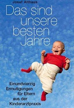 Buchdeckel von Das sind unsere besten Jahre - 41 Ermutigungen für Eltern aus der Kinderarztpraxis