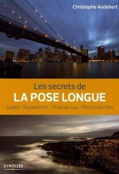 Livres Couvertures de Les secrets de la pose longue: Sujets - Equipement - Prise de vue - Postproduction