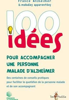Livres Couvertures de 100 idées pour accompagner une personne malade d'Alzheimer: Des centaines de conseils pratiques pour faciliter le quotidien de la personne malade et de son accompagnant