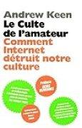 Le culte de l'amateur : Comment Internet tue notre culture