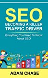 SEO: 2016: Becoming A Killer Traffic Driver - Everything You Need To Know About SEO (SEO, Search Engine Optimization, SEO 2016, SEO, SEO Optimization)