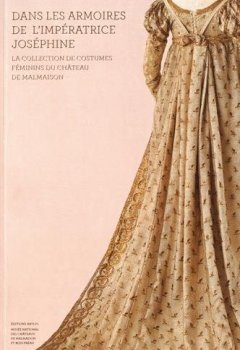 Livres Couvertures de Dans les armoires de l'impératrice Joséphine : La collection de costumes féminins du château de Malmaison