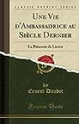 Une Vie D'Ambassadrice Au Siecle Dernier: La Princesse de Lieven (Classic Reprint)