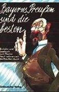 Bayerns Preußen sind die besten: Ein Lehr- und Lesebuch zum Thema: Heut nehmen wir die Preußen durch