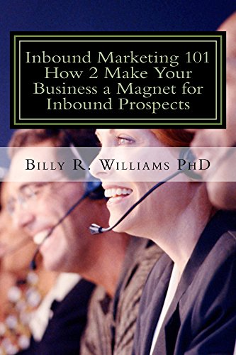 Inbound Marketing 101 How 2 Make Your Business a Magnet for Inbound Prospects: Stop Cold Calling Today!
