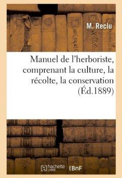 Livres Couvertures de Manuel de l'herboriste, comprenant la culture, la récolte, la conservation (Éd.1889)