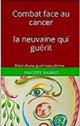 Combat face au cancer  la neuvaine qui guérit: Récit d'une guérison ultime (Au commencement t. 1)