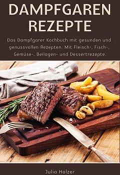 Buchdeckel von Dampfgaren Rezepte: Das Dampfgarer Kochbuch mit gesunden und genussvollen Rezepten. Mit Fleisch-, Fisch-, Gemüse-, Beilagen- und Dessertrezepte.