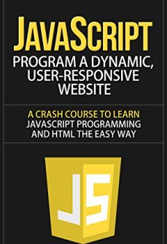 Livres Couvertures de JavaScript: Program a Dynamic, User-Responsive Website - A Crash Course to Learn JavaScript Programming and HTML the Easy Way (javascript, javascript the ... javascript for beginners) (English Edition)