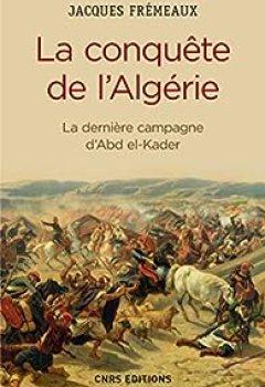 La Conquête De L'Algérie. De La Dernière Campagne D'Abd El Kader: La Dernière Campagne D'Abd El Kader