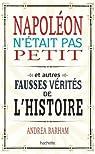Napoléon n'était pas petit: Et autres fausses vérités de l'histoire