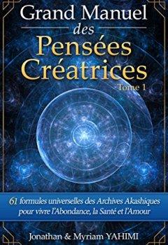 Grand manuel des Pensées Créatrices: 61 formules universelles des Archives Akashiques pour vivre la santé, l'amour et l'abondance de Jonathan Yahimi