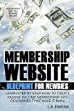 Membership Website Blueprint For Newbies: Learn Step by Step How to Create Passive Income Membership Website Goldmines That Make it Rain! (Home Based Business Blueprints Book 1)