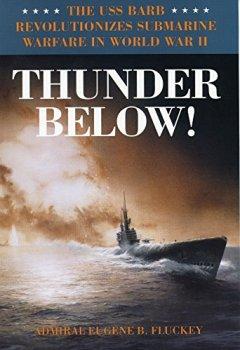 Buchdeckel von Thunder Below!: The USS *Barb* Revolutionizes Submarine Warfare in World War II