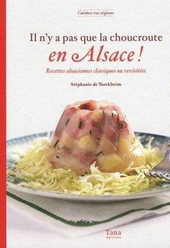 Livres Couvertures de Il n'y a pas que la choucroute en Alsace ! : Recettes alsaciennes classiques ou revisitées de De Turckheim. Stéphanie (2011) Broché