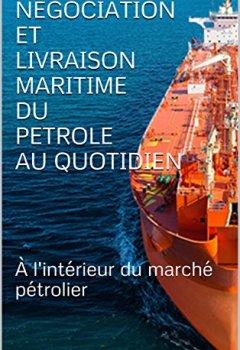 Livres Couvertures de NEGOCIATION  ET  LIVRAISON MARITIME  DU PETROLE  AU QUOTIDIEN : À l'intérieur du marché pétrolier