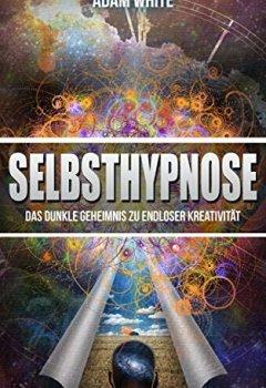 Buchdeckel von Selbsthypnose: Das dunkle Geheimnis zu endloser Kreativität (Inkl. BONUS: Kapitel - Unglaubliches Mantra für einen perfekten Tag) (Hypnose, Gedankenmanipulation, ... Freiheit, Glück, Erfüllung)