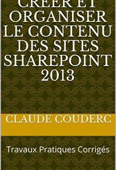 Livres Couvertures de Créer et Organiser le contenu des sites SharePoint 2013: Travaux Pratiques Corrigés