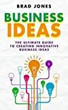 Business Ideas: The Ultimate Guide to Creating Innovative Business Ideas (Idea To Business, Business Ideas For Entrepreneurs)