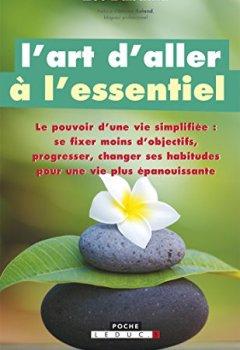 Livres Couvertures de L'art d'aller à l'essentiel: Le pouvoir d'une vie simplifiée : se fixer moins d'objectifs, progresser, changer ses habitudes pour une vie plus épanouissante.