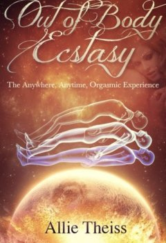 Livres Couvertures de Out of Body Ecstasy: The Anywhere, Anytime Orgasmic Experience by Allie Theiss (2013-09-24)
