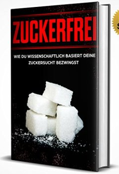 Buchdeckel von Zuckerfrei: Wie du wissenschaftlich basiert deine Zuckersucht bezwingst (Leben ohne Zucker, Ernährung ohne Zucker, Zuckerarme Ernährung, Zuckerfrei essen, Zuckerfrei leben)