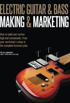 Livres Couvertures de Electric Guitar Making & Marketing: How to build and market high-end instruments, from your workshop's setup to the complete business plan by Leo Lospennato (2015-06-14)