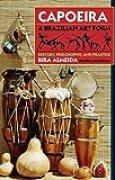 Capoeira: A Brazilian Art Form: History, Philosophy, and Practice: History, Philosophy, Practice