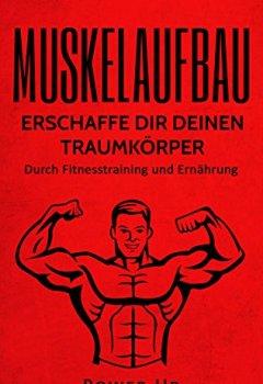 Buchdeckel von Muskelaufbau: Erschaffe dir deinen Traumkörper: Durch Fitnesstraining und Ernährung (Muskeln aufbauen, Bodybuilding, Muskelwachstum, perfektes Training 1)
