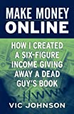 Make Money Online: How I Created a Six Figure Income Giving Away a Dead Guy's Book