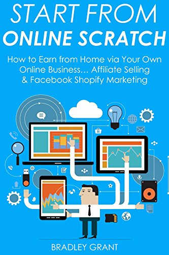 START FROM ONLINE SCRATCH: How to Earn from Home via Your Own Online Business... Affiliate Selling & Facebook Shopify Marketing