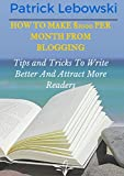 How To Make 00 Per Month From Blogging: Tips and Tricks To Write Better And Attract More Readers